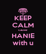 KEEP CALM cause HANIE with u - Personalised Poster A4 size