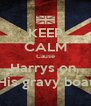 KEEP CALM Cause Harrys on  His gravy boat - Personalised Poster A4 size