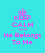 KEEP CALM Cause He Belongs To Me - Personalised Poster A4 size