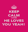 KEEP CALM CAUSE HE LOVES YOU YEAH! - Personalised Poster A4 size