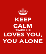 KEEP CALM 'CAUSE HE LOVES YOU, YOU ALONE - Personalised Poster A4 size