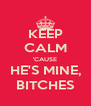 KEEP CALM 'CAUSE HE'S MINE, BITCHES - Personalised Poster A4 size