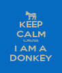 KEEP CALM CAUSE I AM A DONKEY - Personalised Poster A4 size