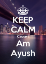 KEEP CALM Cause i Am Ayush - Personalised Poster A4 size