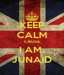 KEEP CALM CAUSE I AM  JUNAID - Personalised Poster A4 size