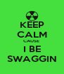 KEEP CALM CAUSE  I BE SWAGGIN - Personalised Poster A4 size