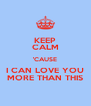 KEEP CALM 'CAUSE I CAN LOVE YOU MORE THAN THIS - Personalised Poster A4 size