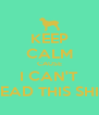 KEEP CALM CAUSE I CAN'T READ THIS SHIT - Personalised Poster A4 size