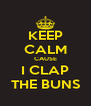KEEP CALM CAUSE I CLAP THE BUNS - Personalised Poster A4 size