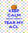 "KEEP CALM CAUSE I DIDN""T TEAR MY ACL - Personalised Poster A4 size"
