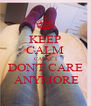 KEEP CALM CAUSE I DON'T CARE  ANYMORE - Personalised Poster A4 size