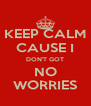 KEEP CALM CAUSE I DON'T GOT NO WORRIES - Personalised Poster A4 size