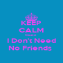 KEEP CALM Cause   I Don't Need  No Friends  - Personalised Poster A4 size