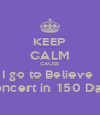 KEEP CALM CAUSE I go to Believe  concert in  150 Days - Personalised Poster A4 size
