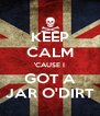 KEEP CALM 'CAUSE I GOT A JAR O'DIRT - Personalised Poster A4 size