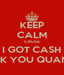 KEEP CALM CAUSE I GOT CASH IN FXCK YOU QUANTITIES - Personalised Poster A4 size