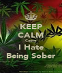 KEEP CALM Cause I Hate Being Sober - Personalised Poster A4 size