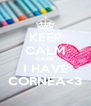 KEEP CALM CAUSE I HAVE CORNEA<3 - Personalised Poster A4 size