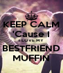 KEEP CALM 'Cause I I LOVE MY BESTFRIEND MUFFIN - Personalised Poster A4 size