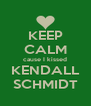 KEEP CALM cause I kissed KENDALL SCHMIDT - Personalised Poster A4 size