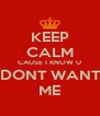KEEP CALM CAUSE I KNOW U  DONT WANT  ME - Personalised Poster A4 size