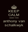 KEEP CALM cause i love anthony van schalkwyk - Personalised Poster A4 size