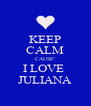 KEEP CALM CAUSE' I LOVE  JULIANA - Personalised Poster A4 size