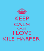 KEEP CALM CAUSE I LOVE KILE HARPER  - Personalised Poster A4 size