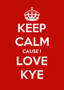 KEEP CALM CAUSE I LOVE KYE - Personalised Poster A4 size