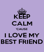 KEEP CALM 'CAUSE I LOVE MY BEST FRIEND - Personalised Poster A4 size