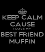 KEEP CALM CAUSE I LOVE MY BEST FRIEND MUFFIN - Personalised Poster A4 size