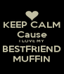 KEEP CALM Cause I LOVE MY BESTFRIEND MUFFIN - Personalised Poster A4 size
