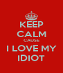 KEEP CALM CAUSE I LOVE MY IDIOT - Personalised Poster A4 size