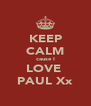 KEEP CALM cause I LOVE  PAUL Xx - Personalised Poster A4 size