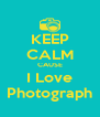 KEEP CALM CAUSE I Love Photograph - Personalised Poster A4 size