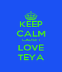 KEEP CALM CAUSE I LOVE TEYA - Personalised Poster A4 size