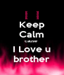 Keep Calm cause    I Love u   brother - Personalised Poster A4 size