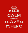 KEEP CALM CAUSE I LOVE U TSHEPO - Personalised Poster A4 size