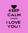 KEEP CALM 'CAUSE I LOVE  YOU ! - Personalised Poster A4 size