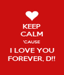 KEEP CALM 'CAUSE I LOVE YOU FOREVER, D!! - Personalised Poster A4 size