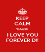 KEEP CALM 'CAUSE I LOVE YOU FOREVER D!! - Personalised Poster A4 size