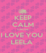 KEEP CALM CAUSE I LOVE YOU  LEELA  - Personalised Poster A4 size