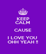 KEEP CALM CAUSE I LOVE YOU  OHH YEAH !! - Personalised Poster A4 size
