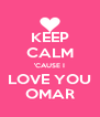 KEEP CALM 'CAUSE I LOVE YOU OMAR - Personalised Poster A4 size