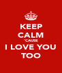 KEEP CALM 'CAUSE I LOVE YOU TOO - Personalised Poster A4 size