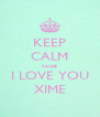 KEEP CALM cause I LOVE YOU XIME - Personalised Poster A4 size