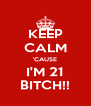 KEEP CALM 'CAUSE I'M 21 BITCH!! - Personalised Poster A4 size