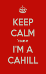KEEP CALM 'cause I'M A CAHILL - Personalised Poster A4 size