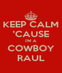 KEEP CALM 'CAUSE I'M A COWBOY RAUL - Personalised Poster A4 size