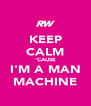 KEEP CALM 'CAUSE I'M A MAN MACHINE - Personalised Poster A4 size